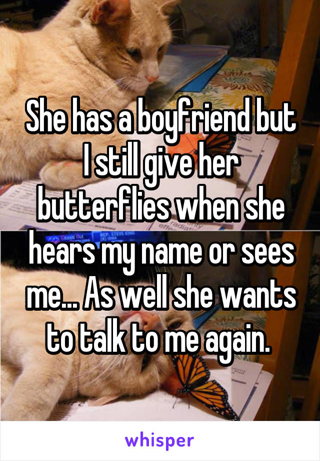 She has a boyfriend but I still give her butterflies when she hears my name or sees me... As well she wants to talk to me again.