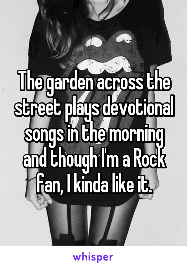The garden across the street plays devotional songs in the morning and though I'm a Rock fan, I kinda like it.