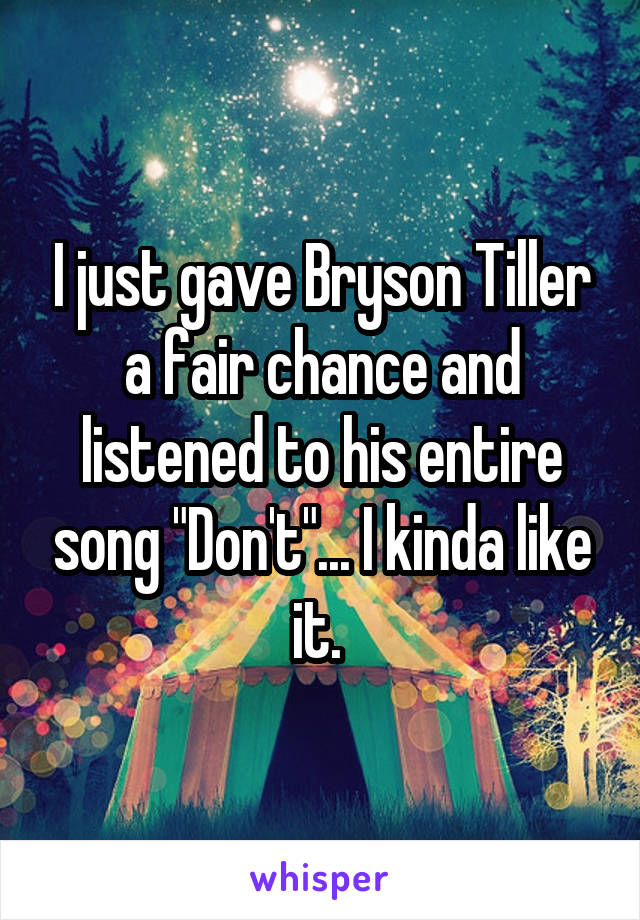 "I just gave Bryson Tiller a fair chance and listened to his entire song ""Don't""... I kinda like it."