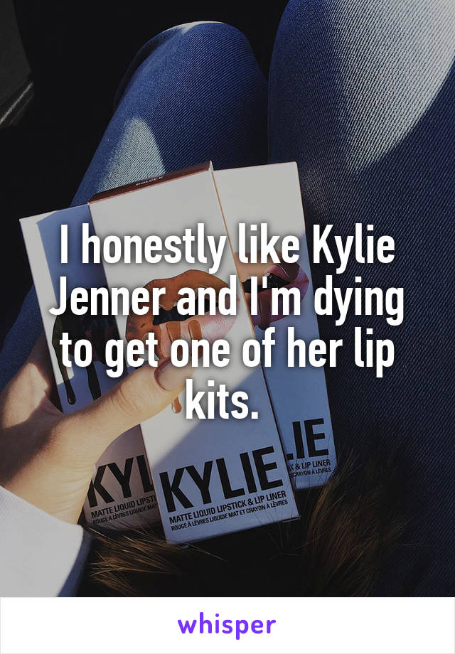 I honestly like Kylie Jenner and I'm dying to get one of her lip kits.