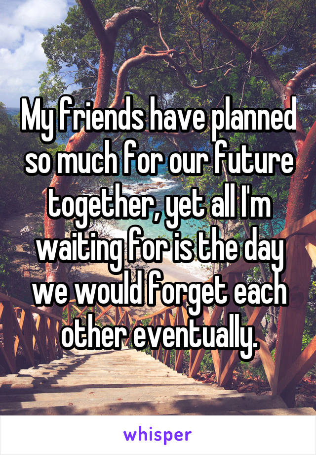 My friends have planned so much for our future together, yet all I'm waiting for is the day we would forget each other eventually.