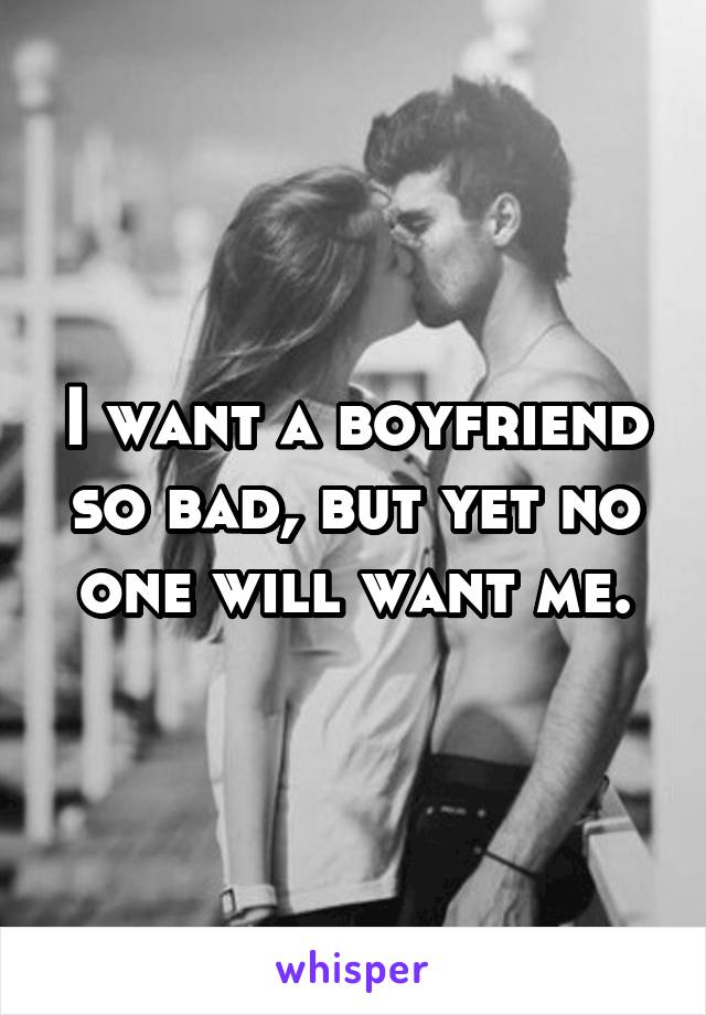 I want a boyfriend so bad, but yet no one will want me.