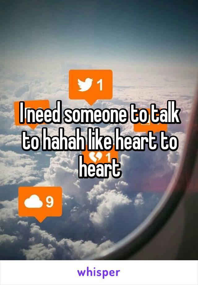 I need someone to talk to hahah like heart to heart