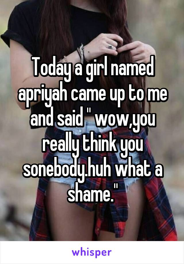 """Today a girl named apriyah came up to me and said """" wow,you really think you sonebody.huh what a shame."""""""