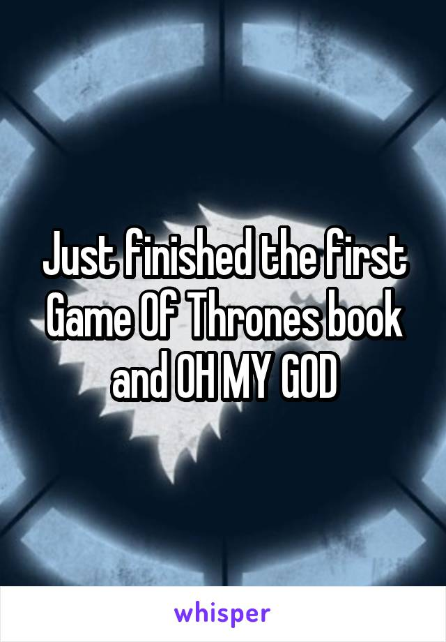 Just finished the first Game Of Thrones book and OH MY GOD