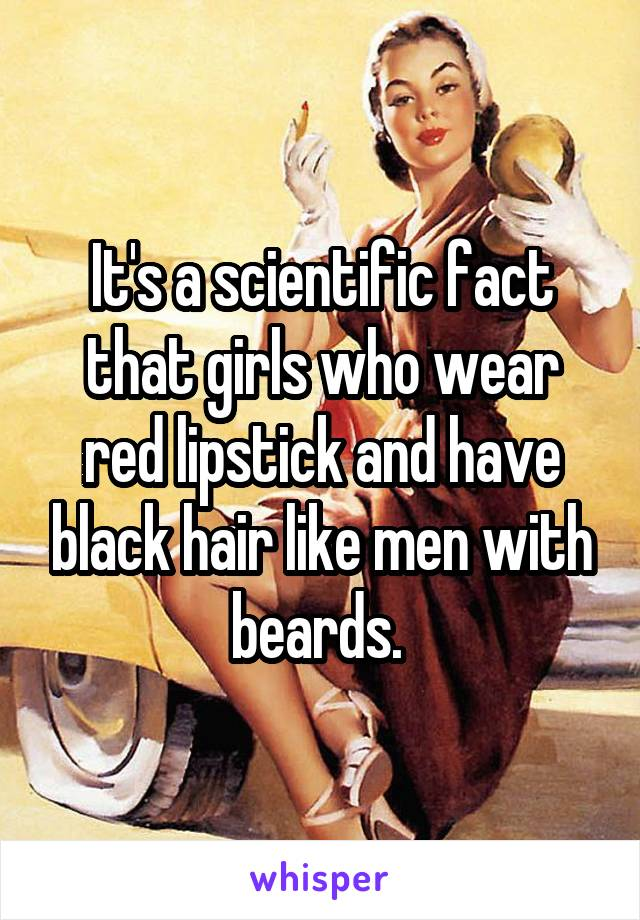 It's a scientific fact that girls who wear red lipstick and have black hair like men with beards.