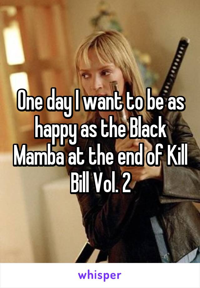 One day I want to be as happy as the Black Mamba at the end of Kill Bill Vol. 2