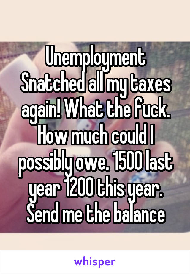 Unemployment Snatched all my taxes again! What the fuck. How much could I possibly owe. 1500 last year 1200 this year. Send me the balance