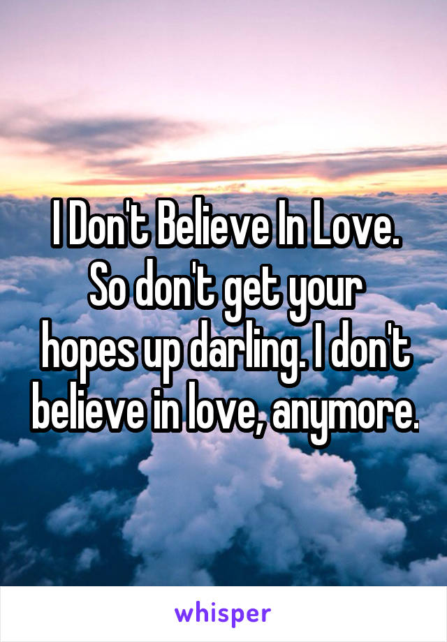I Don't Believe In Love. So don't get your hopes up darling. I don't believe in love, anymore.