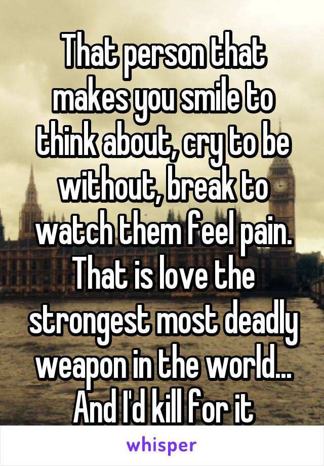 That person that makes you smile to think about, cry to be without, break to watch them feel pain. That is love the strongest most deadly weapon in the world... And I'd kill for it