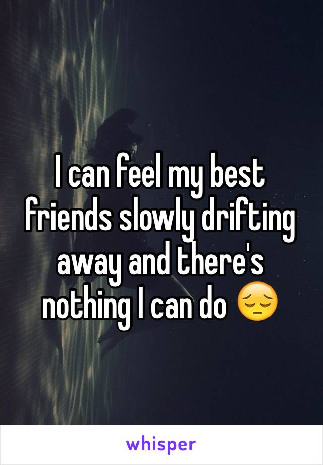 I can feel my best friends slowly drifting away and there's nothing I can do 😔
