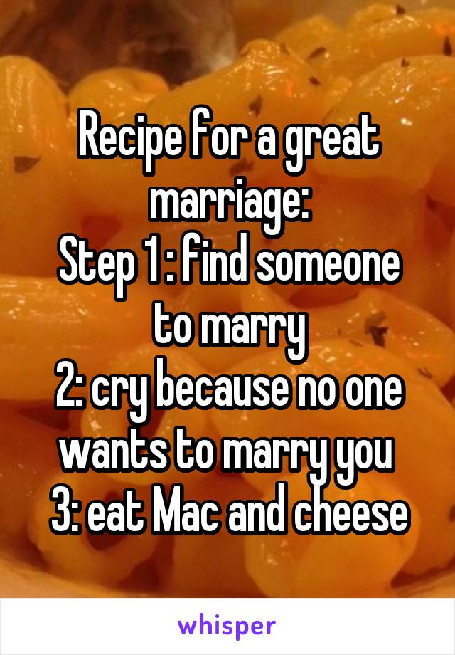Recipe for a great marriage: Step 1 : find someone to marry 2: cry because no one wants to marry you  3: eat Mac and cheese