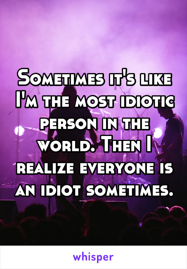 Sometimes it's like I'm the most idiotic person in the world. Then I realize everyone is an idiot sometimes.