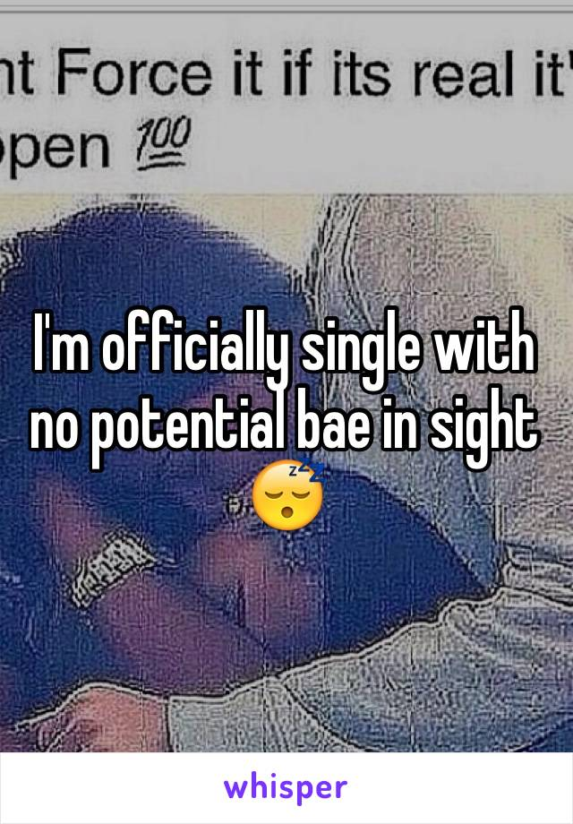 I'm officially single with no potential bae in sight 😴
