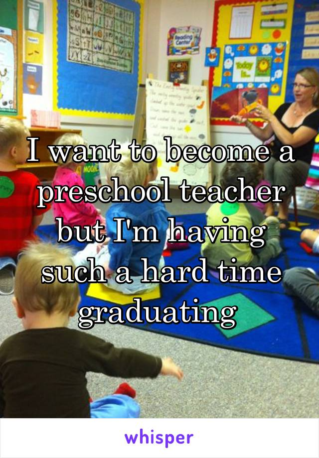 I want to become a preschool teacher but I'm having such a hard time graduating