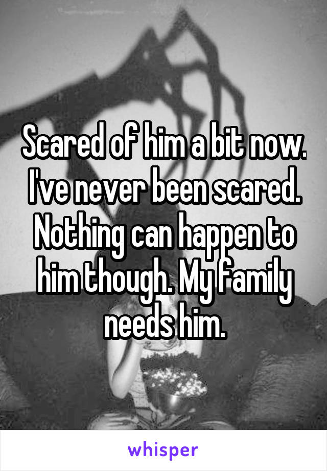 Scared of him a bit now. I've never been scared. Nothing can happen to him though. My family needs him.