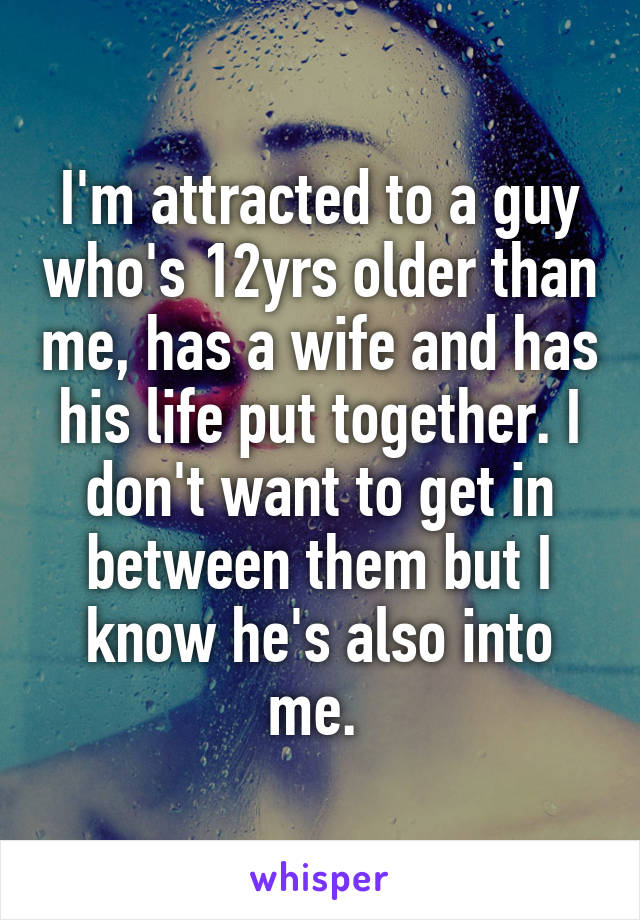 I'm attracted to a guy who's 12yrs older than me, has a wife and has his life put together. I don't want to get in between them but I know he's also into me.