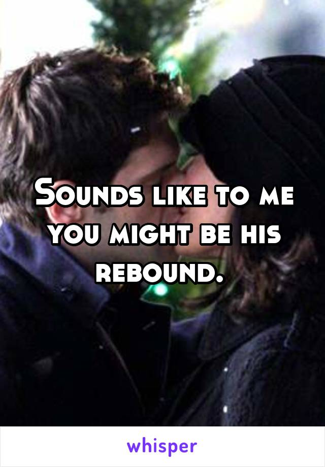 Sounds like to me you might be his rebound.