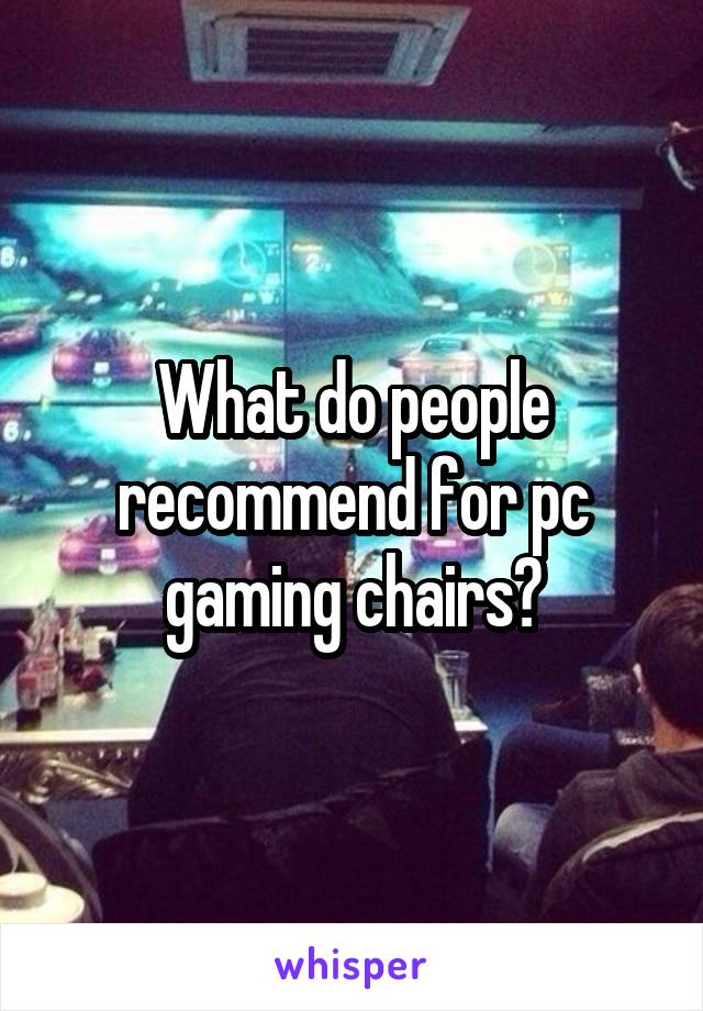 What do people recommend for pc gaming chairs?