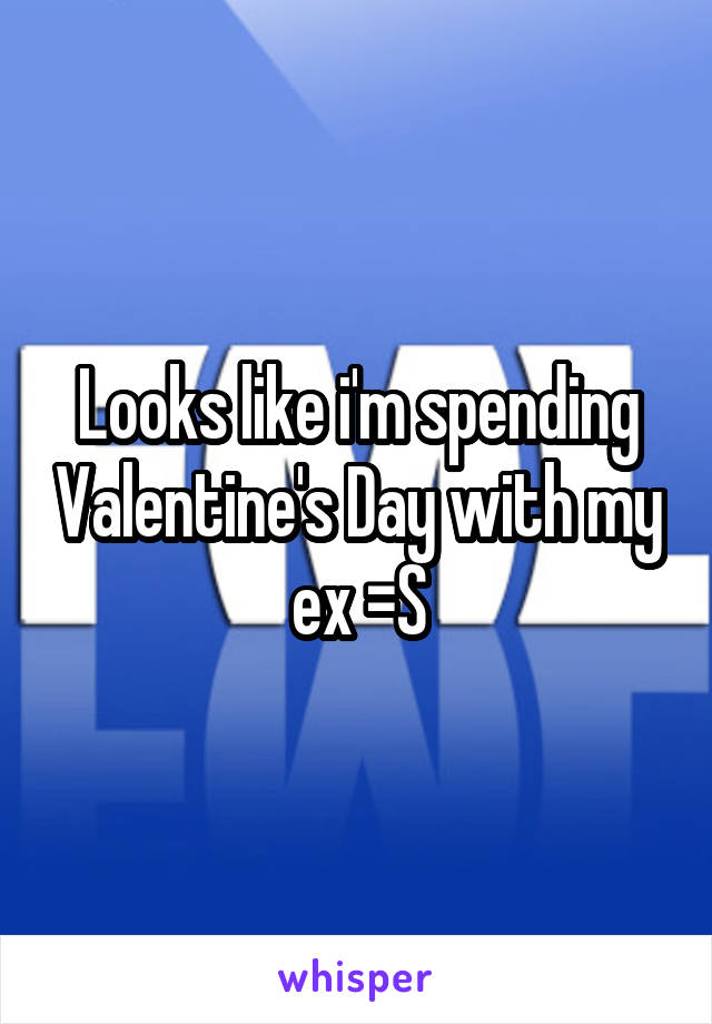Looks like i'm spending Valentine's Day with my ex =S