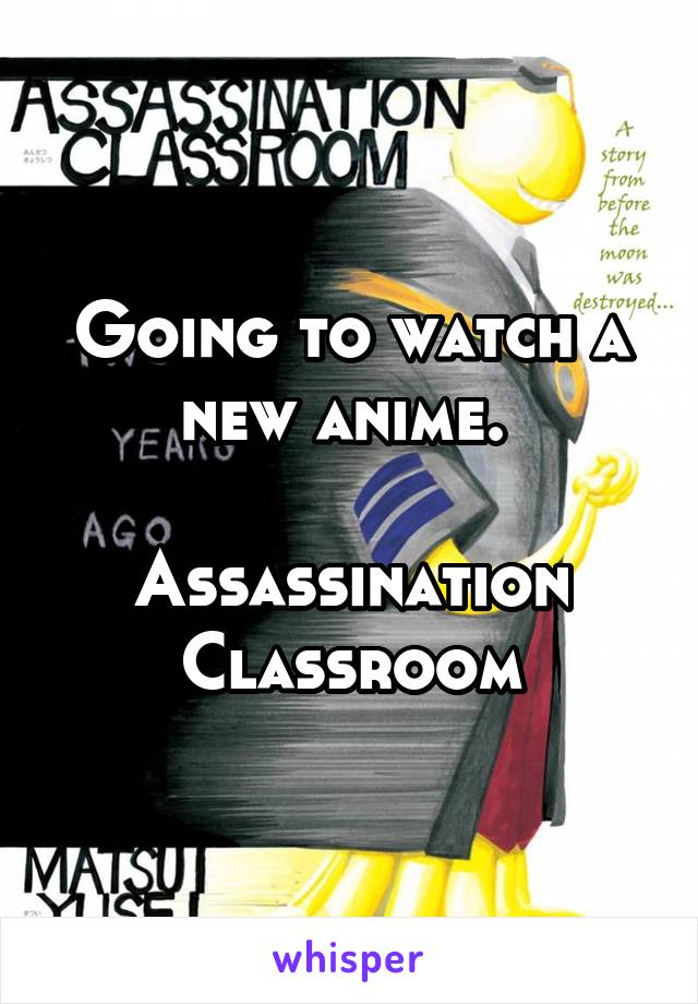 Going to watch a new anime.   Assassination Classroom