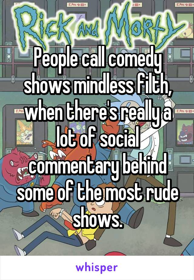 People call comedy shows mindless filth, when there's really a lot of social commentary behind some of the most rude shows.