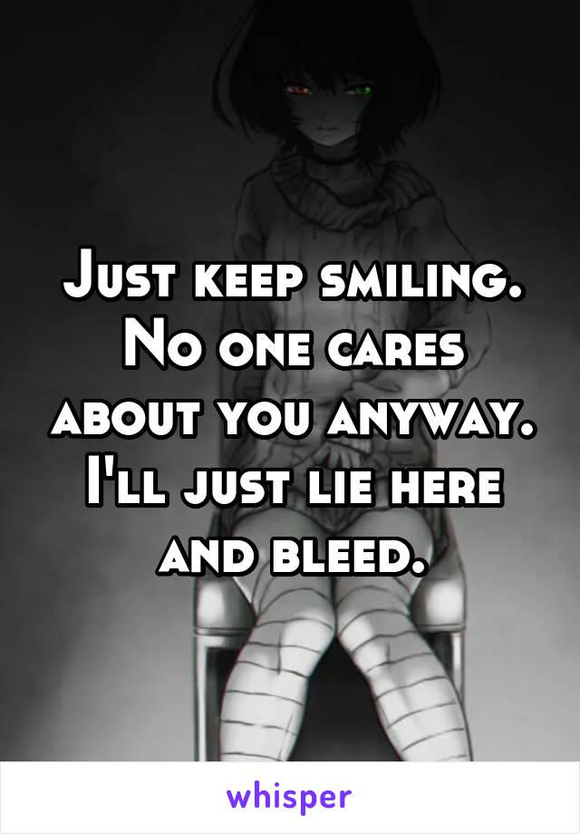 Just keep smiling. No one cares about you anyway. I'll just lie here and bleed.