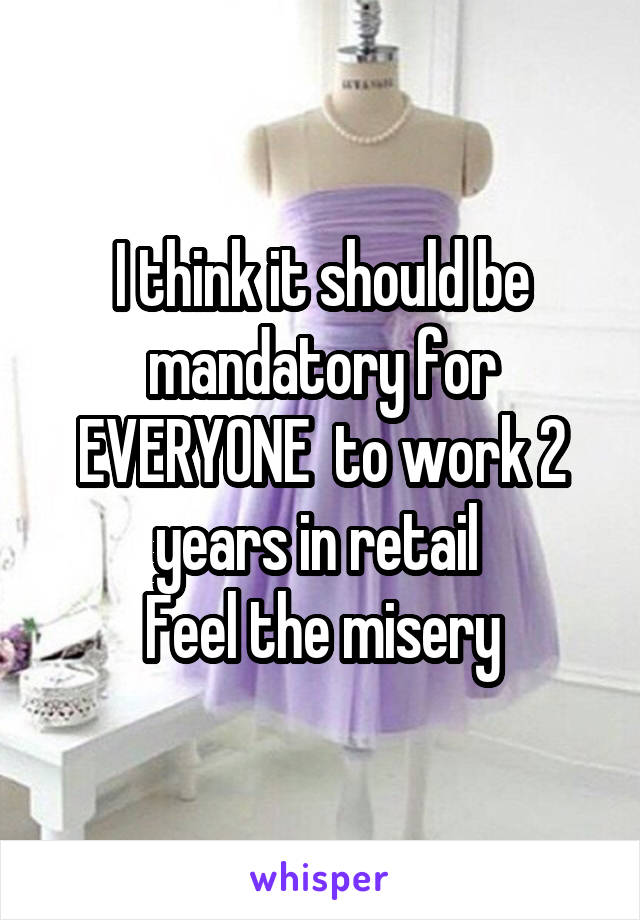 I think it should be mandatory for EVERYONE  to work 2 years in retail  Feel the misery