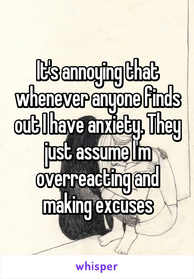 It's annoying that whenever anyone finds out I have anxiety. They just assume I'm overreacting and making excuses