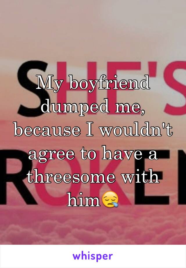 My boyfriend dumped me, because I wouldn't agree to have a threesome with him😪