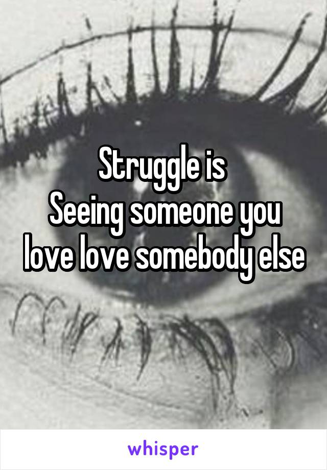 Struggle is  Seeing someone you love love somebody else