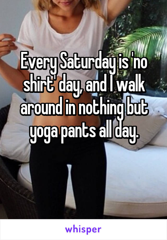 Every Saturday is 'no shirt' day, and I walk around in nothing but yoga pants all day.