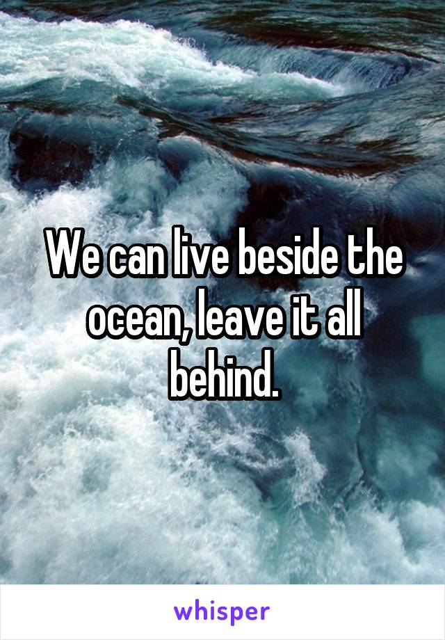 We can live beside the ocean, leave it all behind.