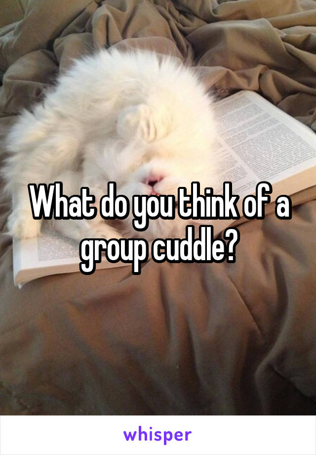 What do you think of a group cuddle?