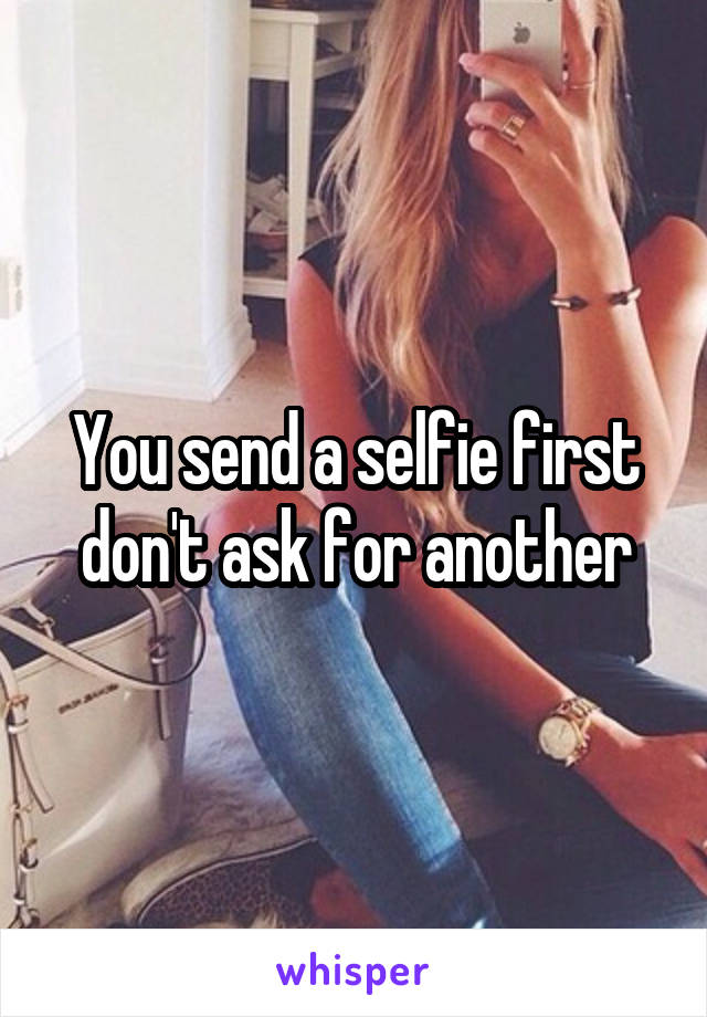 You send a selfie first don't ask for another