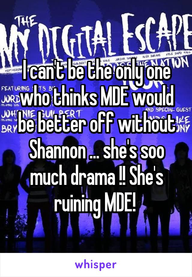 I can't be the only one who thinks MDE would be better off without Shannon ... she's soo much drama !! She's ruining MDE!