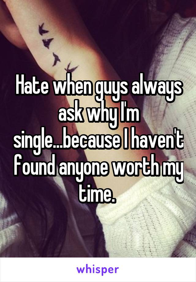 Hate when guys always ask why I'm single...because I haven't found anyone worth my time.