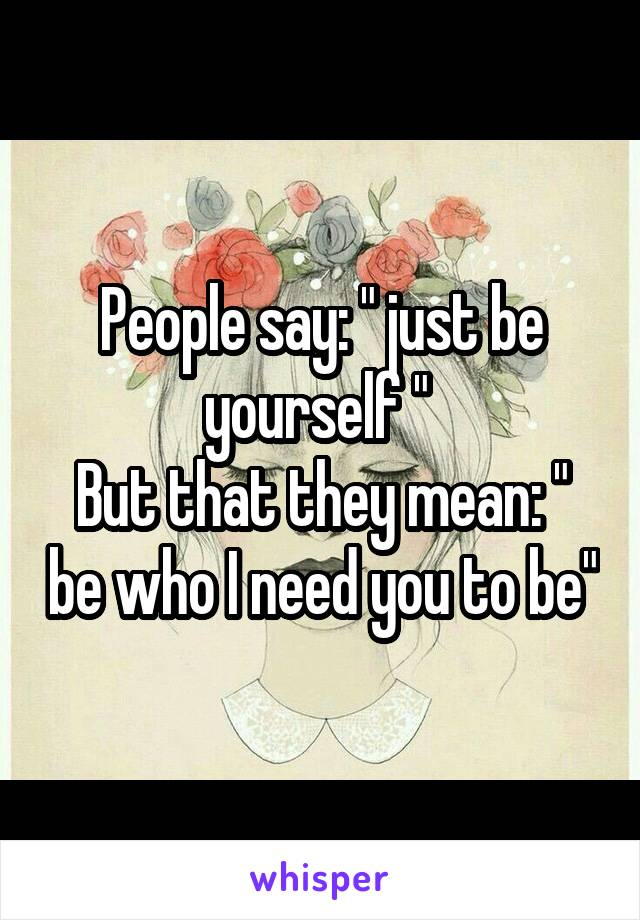 """People say: """" just be yourself """"  But that they mean: """" be who I need you to be"""""""