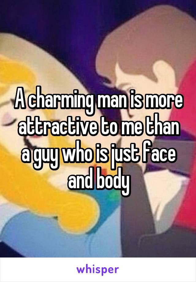 A charming man is more attractive to me than a guy who is just face and body
