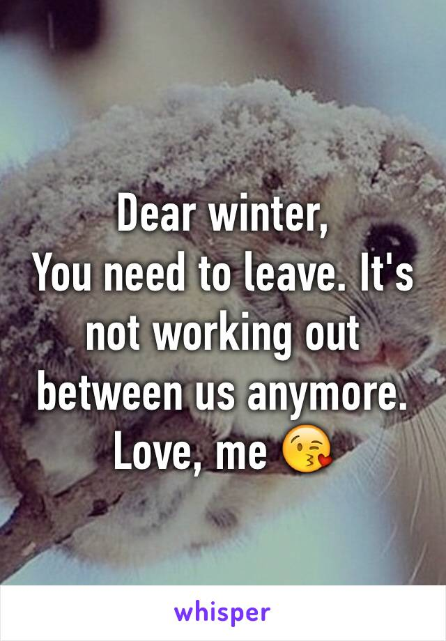 Dear winter,  You need to leave. It's not working out between us anymore.  Love, me 😘