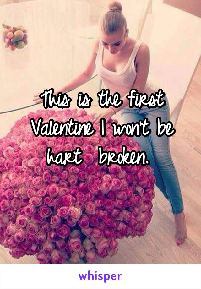This is the first Valentine I won't be hart  broken.