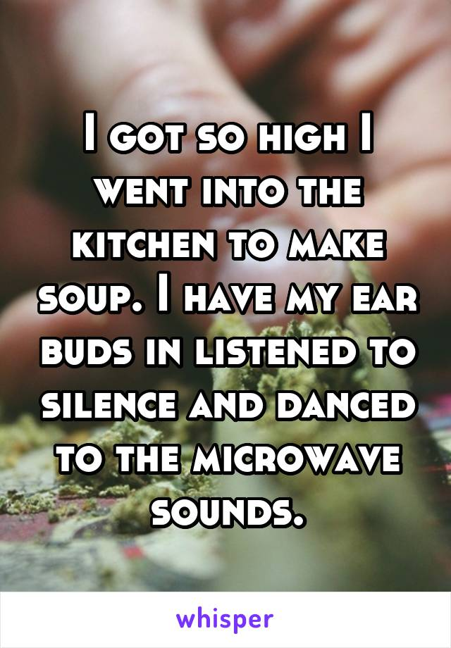 I got so high I went into the kitchen to make soup. I have my ear buds in listened to silence and danced to the microwave sounds.