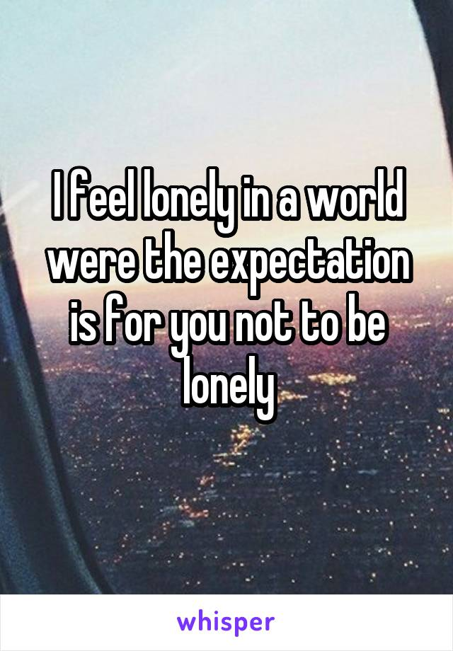 I feel lonely in a world were the expectation is for you not to be lonely