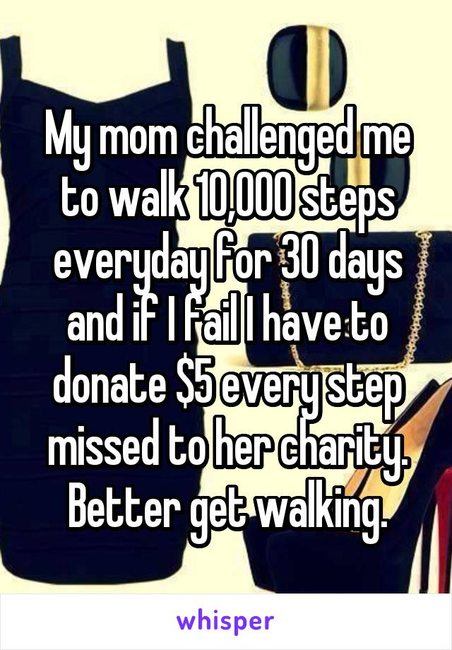 My mom challenged me to walk 10,000 steps everyday for 30 days and if I fail I have to donate $5 every step missed to her charity. Better get walking.