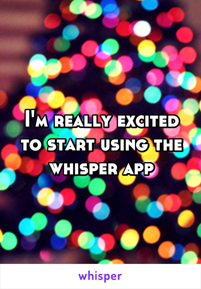 I'm really excited to start using the whisper app