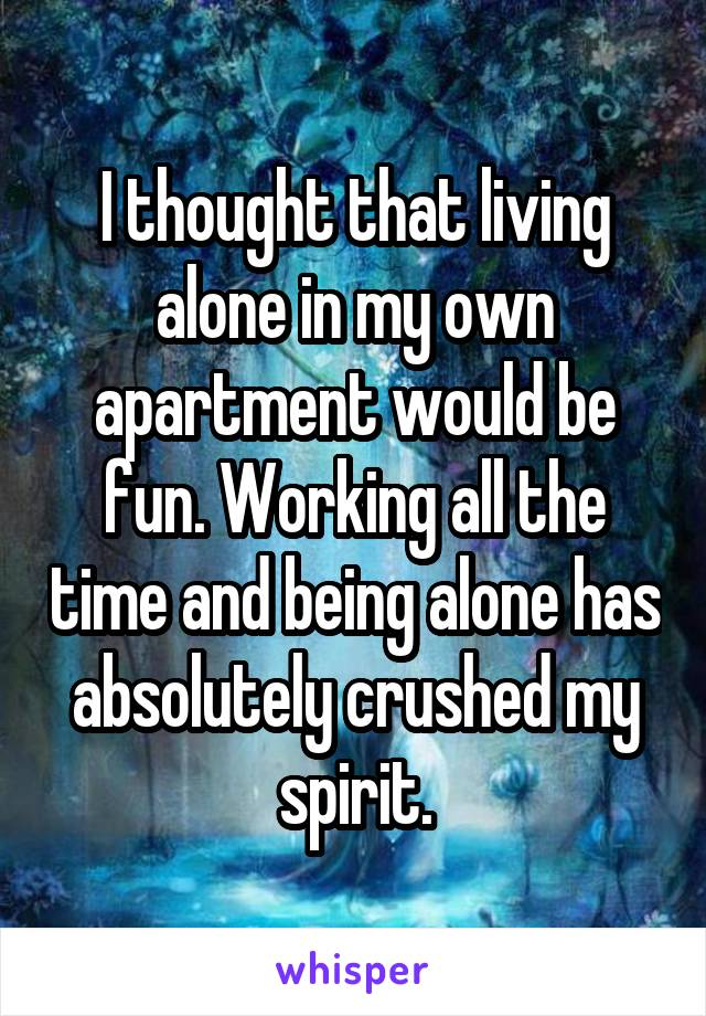 I thought that living alone in my own apartment would be fun. Working all the time and being alone has absolutely crushed my spirit.