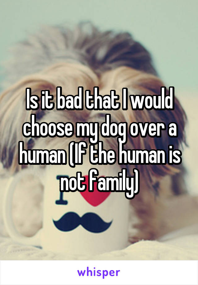 Is it bad that I would choose my dog over a human (If the human is not family)