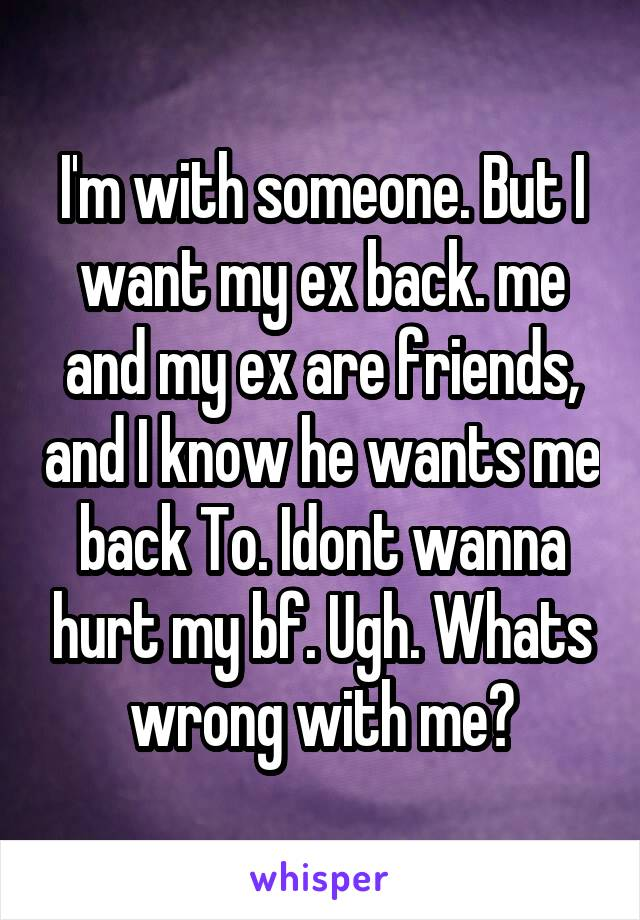 I'm with someone. But I want my ex back. me and my ex are friends, and I know he wants me back To. Idont wanna hurt my bf. Ugh. Whats wrong with me?