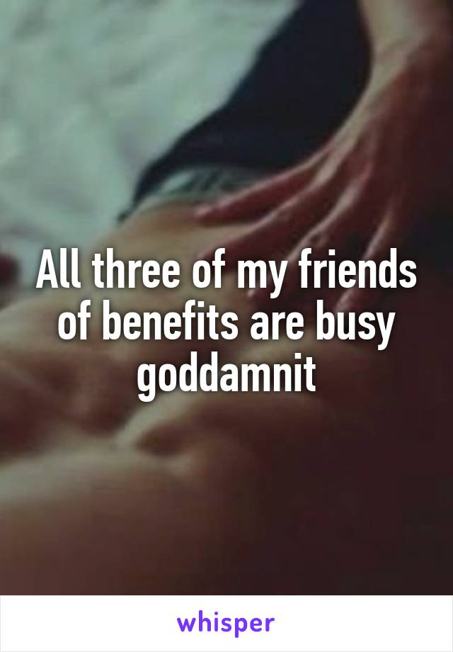All three of my friends of benefits are busy goddamnit