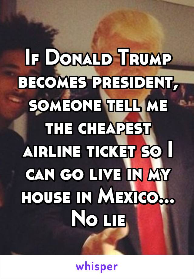 If Donald Trump becomes president, someone tell me the cheapest airline ticket so I can go live in my house in Mexico... No lie